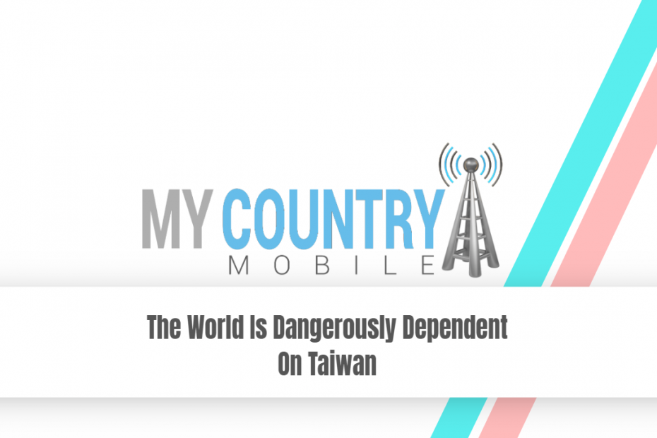 The World Is Dangerously Dependent On Taiwan - My Country Mobile